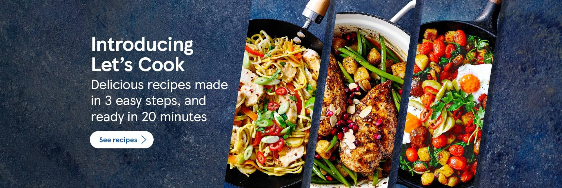 Introducing Let's Cook. Delicious recipes made in 3 easy steps, and ready in 20 minutes